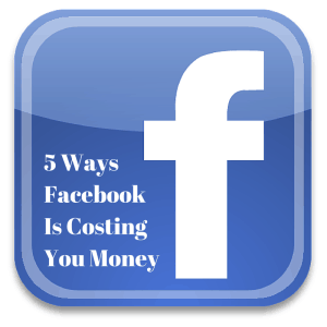 5 Ways FacebookIs Costing You Money