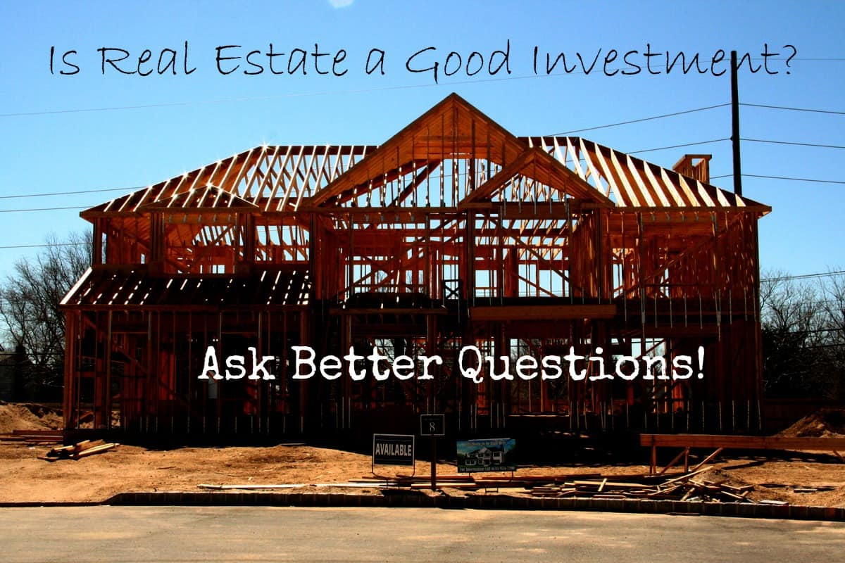 Is Real Estate A Good Investment? Ask Better Real Estate Questions