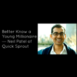Better Know a Young Millionaire — Neil Patel of Quick Sprout