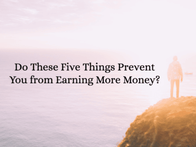 Do These Five Things Prevent You from Earning More Money?