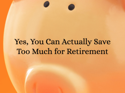 Yes, You Can Actually Save Too Much for Retirement