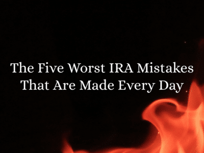 The Five Worst IRA Mistakes That Are Made Every Day
