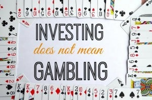 Investing does NOT mean gambling.