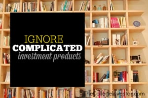Ignore complex investment products.