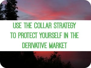 If you decide to operate in a derivative market, use the collar strategy to limit your loss. (This does limit your gains also.) Here's how to do it.