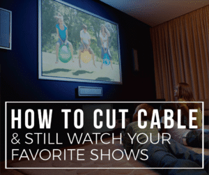 How To Cut Your Cable And Still Watch Your Favorite Shows