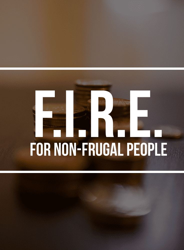 FIRE (Financial Independence/Retire Early) For Non-Frugal People