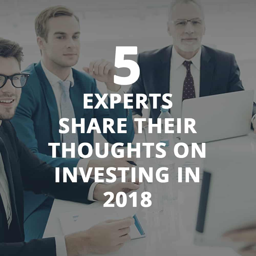 5 Experts Share Their Thoughts On Investing In 2018